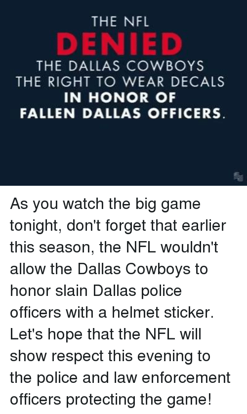 Dallas Cowboy: THE NFL  DENIED  THE DALLAS COWBOYS  THE RIGHT TO WEAR DECALS  IN HONOR OF  FALLEN DALLAS OFFICERS As you watch the big game tonight, don't forget that earlier this season, the NFL wouldn't allow the Dallas Cowboys to honor slain Dallas police officers with a helmet sticker. Let's hope that the NFL will show respect this evening to the police and law enforcement officers protecting the game!