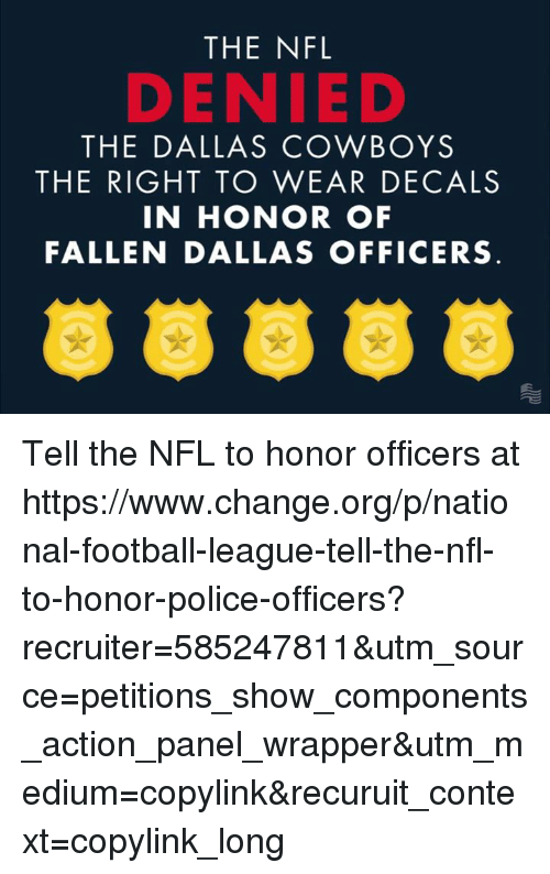 Dallas Cowboys, Nfl, and Police: THE NFL  DENIED  THE DALLAS COWBOYS  THE RIGHT TO WEAR DECALS  IN HONOR OF  FALLEN DALLAS OFFICERS Tell the NFL to honor officers at https://www.change.org/p/national-football-league-tell-the-nfl-to-honor-police-officers?recruiter=585247811&utm_source=petitions_show_components_action_panel_wrapper&utm_medium=copylink&recuruit_context=copylink_long