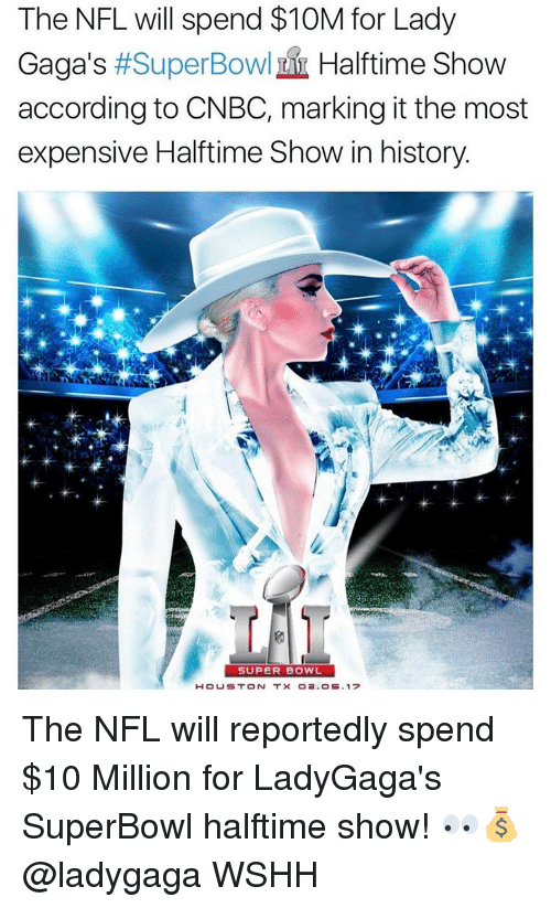 Lady Gaga, Memes, and Super Bowl: The NFL will spend $10M for Lady  Gaga's #Super Bowl Halftime Show  according to CNBC, marking it the most  expensive Halftime Show in history.  SUPER BOWL  H OUST ON T x O2, OB, 17 The NFL will reportedly spend $10 Million for LadyGaga's SuperBowl halftime show! 👀💰 @ladygaga WSHH
