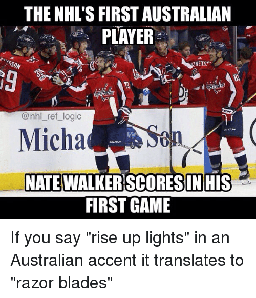 "razor blades: THE NHL'S FIRST AUSTRALIAN  PLAYER  SON  9  @nhl_ref_logic  Micha  NATE  WALKERSCORESIN HIS  FIRST GAME If you say ""rise up lights"" in an Australian accent it translates to ""razor blades"""