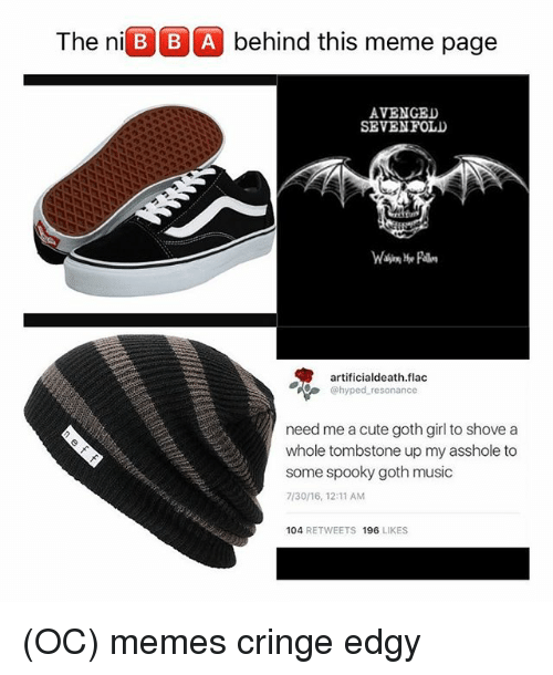 Cute, Meme, and Memes: The niB B A behind this meme page  AVENGED  SEVENFOLD  artificialdeath.flac  @hyped resonance  need me a cute goth girl to shove a  whole tombstone up my asshole to  some spooky goth music  7/30/16, 12:11 AM  104 RETWEETS 196 LIKES (OC) memes cringe edgy