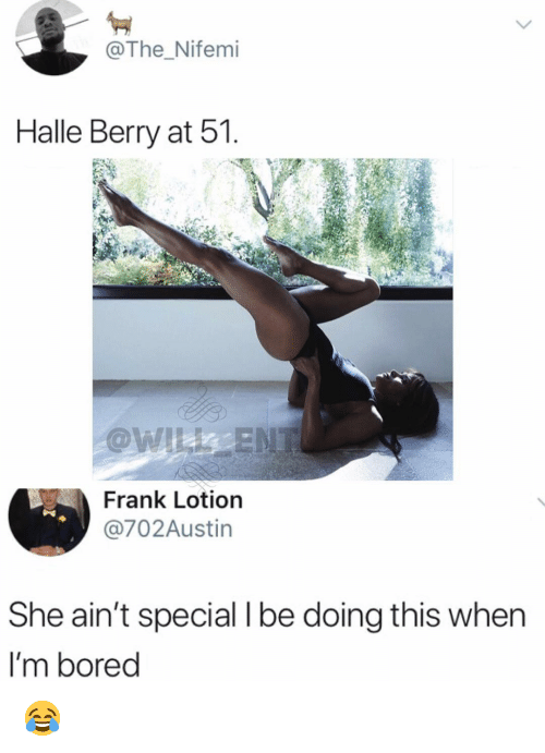 Bored, Memes, and Halle Berry: , @The _Nifemi  Halle Berry at 51  Frank Lotion  @702Austin  She ain't special I be doing this when  I'm bored 😂