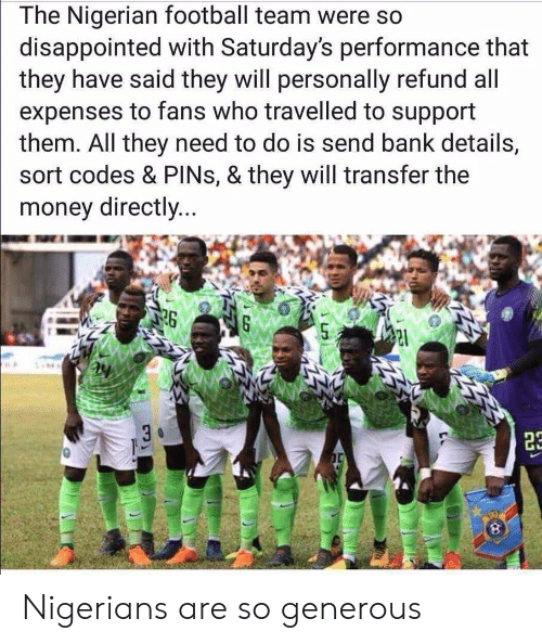 So Disappointed: The Nigerian football team were so  disappointed with Saturday's performance that  they have said they will personally refund all  expenses to fans who travelled to support  them. All they need to do is send bank details,  sort codes & PINs, & they will transfer the  money directly...  26 Nigerians are so generous
