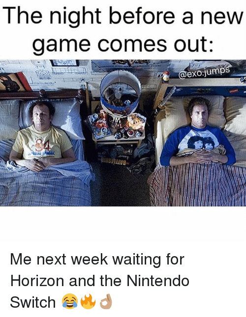 Memes, Nintendo, and Jumped: The night before a new  game comes out:  @exO jumps Me next week waiting for Horizon and the Nintendo Switch 😂🔥👌🏽