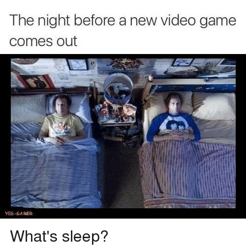 new video games: The night before a new video game  comes out  YES-GAMER What's sleep?