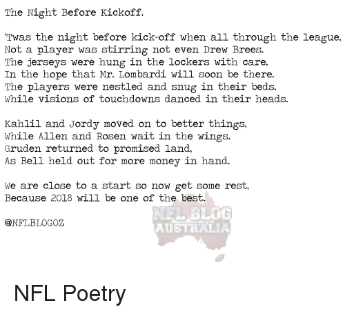 Money, Nfl, and Soon...: The Night Before Kickoff.  Twas the night before kick-off when all through the league,  Not a player was stirring not even Drew Brees.  The jerseys were hung in the lockers with care,  In the hope that Mr. Lombardi will soon be there.  The players were nestled and snug in their beds,  While visions of touchdowns danced in their heads.  Kahlil and Jordy moved on to better things,  While Allen and Rosen wait in the wings.  Gruden returned to promised land,  As Bell held out for more money in hand.  We are close to a start so now get some rest,  Because 2018 will be one of the besit  LBLOC  AUSTRALIA  QNFLBLOGOZ