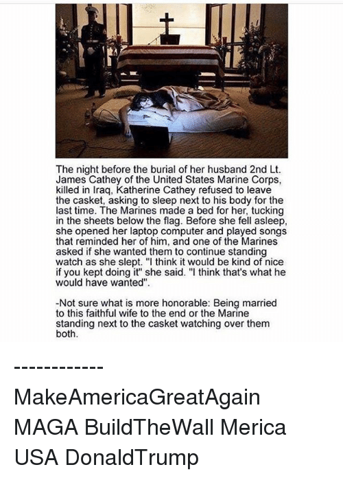 """Memes, Iraq, and Laptop: The night before the burial of her husband 2nd Lt.  James Cathey of the United States Marine Corps,  killed in Iraq, Katherine Cathey refused to leave  the casket, asking to sleep next to his body for the  last time. The Marines made a bed for her, tucking  in the sheets below the flag. Before she fell asleep,  she opened her laptop computer and played songs  that reminded her of him, and one of the Marines  asked if she wanted them to continue standing  watch as she slept. """"I think it would be kind of nice  if you kept doing it'"""" she said. """"I think that's what he  would have wanted"""".  -Not sure what is more honorable: Being married  to this faithful wife to the end or the Marine  standing next to the casket watching over them  both. ------------ MakeAmericaGreatAgain MAGA BuildTheWall Merica USA DonaldTrump"""