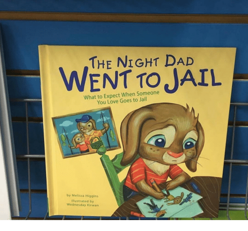 Dad, Jail, and Love: THE NIGHT DAD  WENT TO JAIL  What to Expect When Someone  You Love Goes to Jail  by Melissa Higgins  llustrated by  Wednesday Kirwan