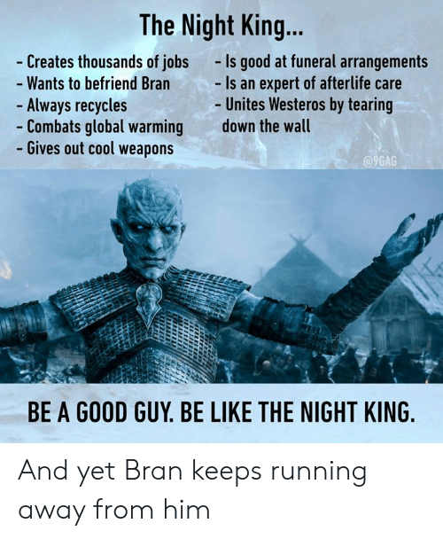 bran: The Night King...  Creates thousands of jobs  Wants to befriend Bran  Always recycles  Combats global warming  Gives out cool weapons  -Is good at funeral arrangements  Is an expert of afterlife care  Unites Westeros by tearing  down the wall  9GAG  BE A GOOD GUY. BE LIKE THE NIGHT KING And yet Bran keeps running away from him
