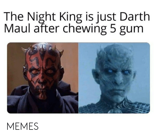 chewing: The Night King is just Darth  Maul after chewing 5 gum MEMES