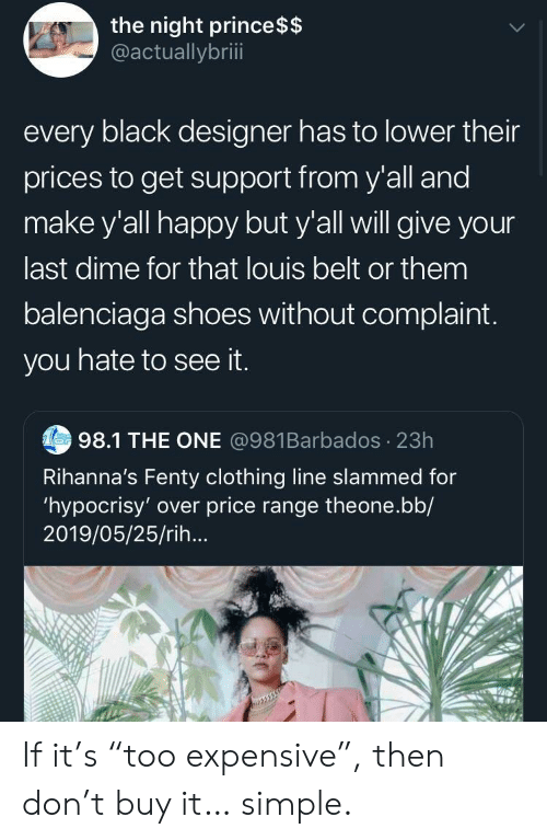 "Balenciaga: the night prince $$  @actuallybriii  every black designer has to lower their  prices to get support from y'all and  make y'all happy but y'all will give your  last dime for that louis belt or them  balenciaga shoes without complaint.  you hate to see it.  Tes98.1 THE ONE @981Barbados 23h  Rihanna's Fenty clothing line slammed for  'hypocrisy' over price range theone.bb/  2019/05/25/rih... If it's ""too expensive"", then don't buy it… simple."