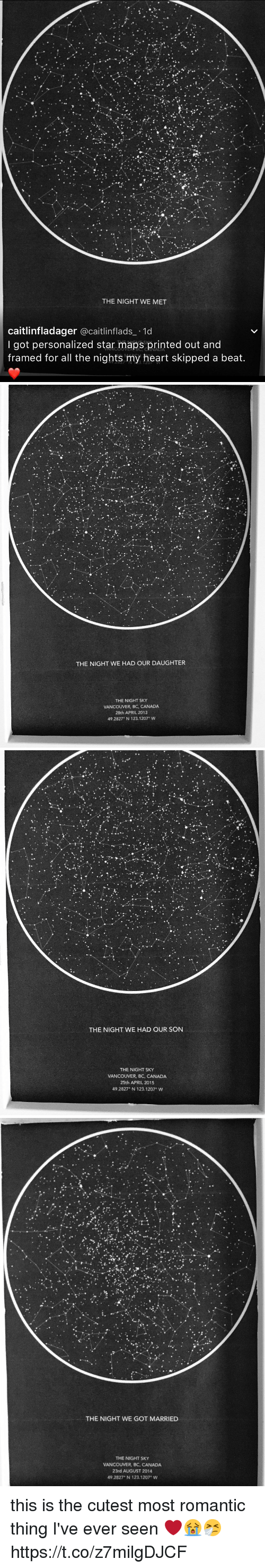 April: THE NIGHT WE MET  caitlinfladager  acaitlinflads 1d  I got personalized star maps printed out and  framed for all the nights my heart skipped a beat.   THE NIGHT WE HAD OUR DAUGHTER  THE NIGHT SKY  VANCOUVER, BC, CANADA  28th APRIL 2013  49.2827 N 123.1207 W   THE NIGHT WE HAD OUR SON  THE NIGHT SKY  VANCOUVER, BC, CANADA  25th APRIL 2015  49.2827 N 123.1207° W   THE NIGHT WE GOT MARRIED  THE NIGHT SKY  VANCOUVER, BC, CANADA  23rd AUGUST 2014  49.2827 N 123.1207 W this is the cutest most romantic thing I've ever seen ❤️😭🤧 https://t.co/z7milgDJCF