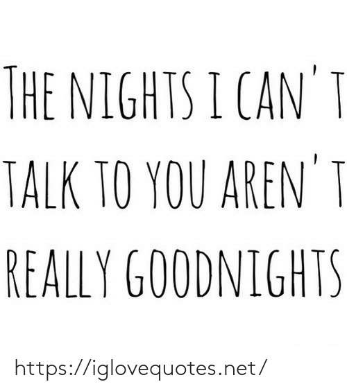 i cant: THE NIGHTS I CAN'T  TALK TO YOU AREN' I  REALLY GOODNIGHTS https://iglovequotes.net/