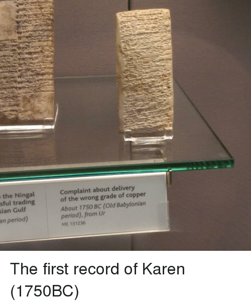 Babylonian: the Ningal  sful trading  ian Gulf  Complaint about delivery  of the wrong grade of copper  About 1750 BC (Old Babylonian  period). from Ur  ME 131236  an period) The first record of Karen (1750BC)