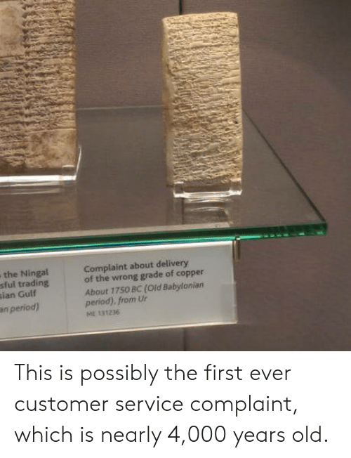 Babylonian: the Ningal  sful trading  ian Gulf  Complaint about delivery  of the wrong grade of copper  About 1750 BC (Old Babylonian  period). from Ur  n period)  131236 This is possibly the first ever customer service complaint, which is nearly 4,000 years old.