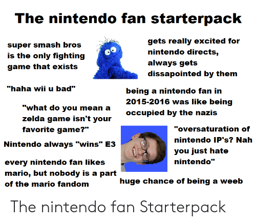 """Bad, Nintendo, and Smashing: The nintendo fan starterpack  gets really excited for  super smash bros  nintendo directs,  is the only fighting  always gets  game that exists  dissapointed by them  """"haha wii u bad""""  being a nintendo fan in  2015-2016 was like being  """"what do you mean a  occupied by the nazis  zelda game isn't your  """"oversaturation of  favorite game?""""  nintendo IP's? Nah  Nintendo always """"wins"""" E3  you just hate  nintendo""""  every nintendo fan likes  mario, but nobody is a part  huge chance of being a weeb  of the mario fandom The nintendo fan Starterpack"""