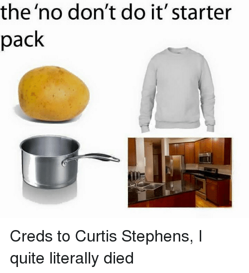 Starter Packs: the 'no don't do it' starter  pack Creds to Curtis Stephens, I quite literally died