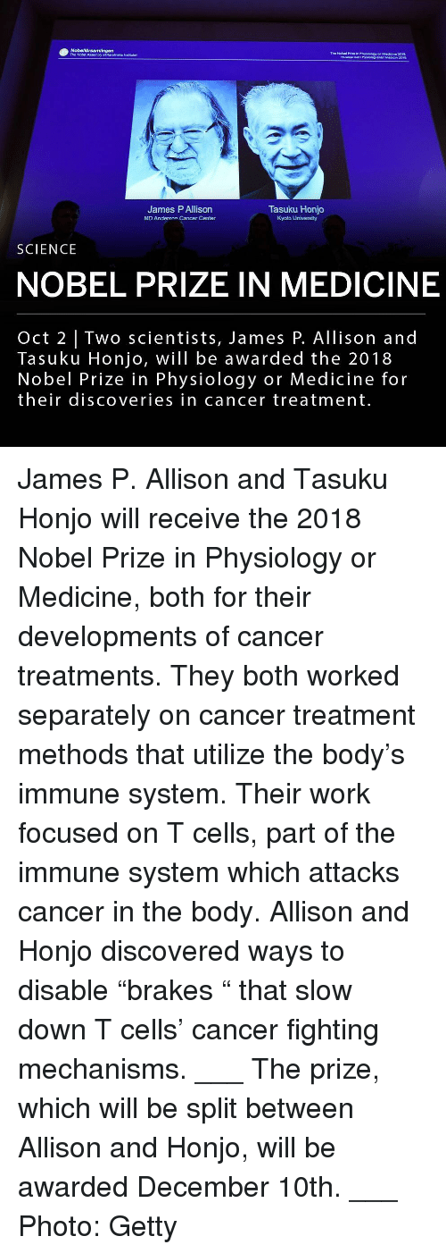 """Nobel Prize: The Nobel Prize in Physiology er Medicine 2018  HultuepasFyidog ener maien z01  The Nobd Assembly af Karolinska irsttutet  James P Allison  MD Anderson Cancer Center  Tasuku Honjo  Kyoto University  SCIENCE  NOBEL PRIZE IN MEDICINE  Oct 2   Two scientists, James P. Allison and  Tasuku Honjo, will be awarded the 2018  Nobel Prize in Physiology or Medicine for  their discoveries in cancer treatment. James P. Allison and Tasuku Honjo will receive the 2018 Nobel Prize in Physiology or Medicine, both for their developments of cancer treatments. They both worked separately on cancer treatment methods that utilize the body's immune system. Their work focused on T cells, part of the immune system which attacks cancer in the body. Allison and Honjo discovered ways to disable """"brakes """" that slow down T cells' cancer fighting mechanisms. ___ The prize, which will be split between Allison and Honjo, will be awarded December 10th. ___ Photo: Getty"""