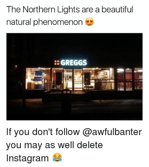 Beautiful, Instagram, and Memes: The Northern Lights are a beautiful  natural phenomenon  GREGGS If you don't follow @awfulbanter you may as well delete Instagram 😂