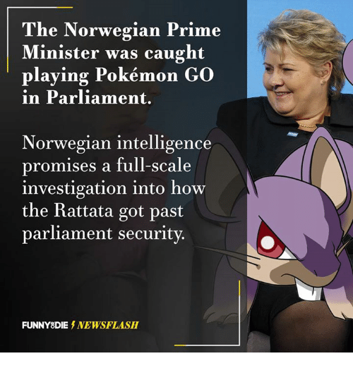 rattatas: The Norwegian Prime  Minister was caught  playing Pokémon Go  in Parliament.  Norwegian intelligence  promises a full-scale  investigation into how  the Rattata got past  parliament security.  FUNNY DIE NEWSFLASH