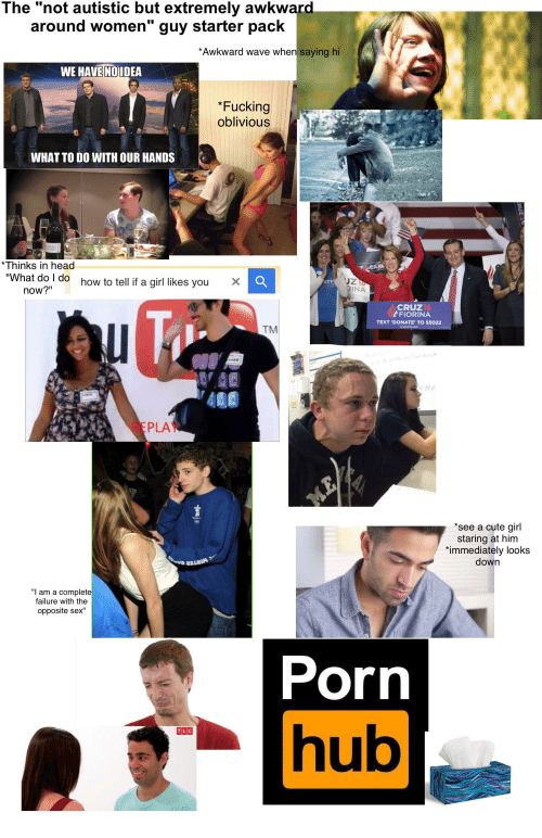"""Porn Hub, Starter Packs, and Starter Pack: The """"not autistic but extremely awkward  around women guy starter pack  *Awkward wave when saying hi  WE HAVE NOIDEA  *Fucking  oblivious  WHAT TODO WITH OUR HANDS  Thinks in head  What do I do how to tell if a girl likes you  now?""""  CRUZ  FIORINA  TEXT 'DONATE TO 55022  TM  PLA  *see a cute girl  staring at him  immediately looks  down  """"I am a complete  failure with the  opposite sex""""  Porn  hub  TLC"""