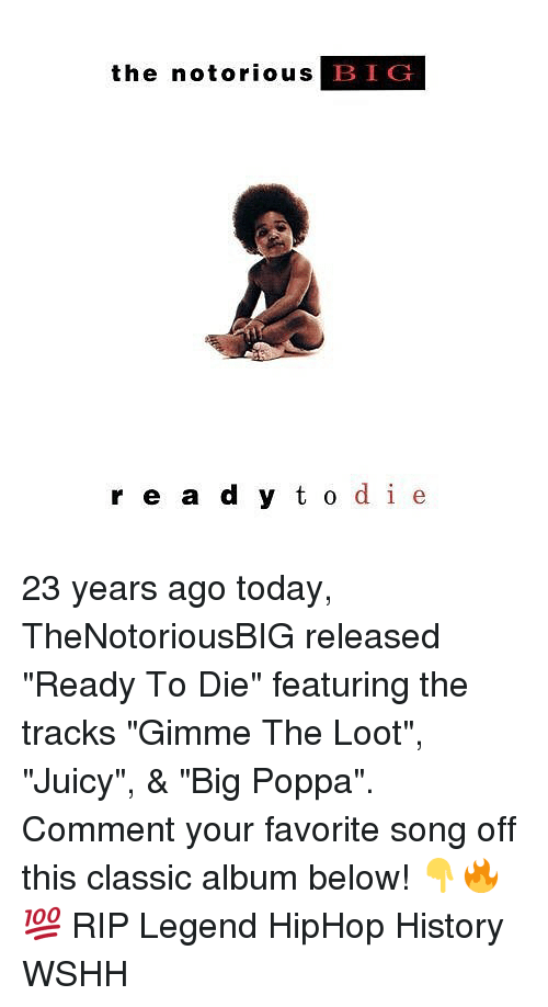 "Bigly: the notorious B  IG  r e a d y t o de 23 years ago today, TheNotoriousBIG released ""Ready To Die"" featuring the tracks ""Gimme The Loot"", ""Juicy"", & ""Big Poppa"". Comment your favorite song off this classic album below! 👇🔥💯 RIP Legend HipHop History WSHH"