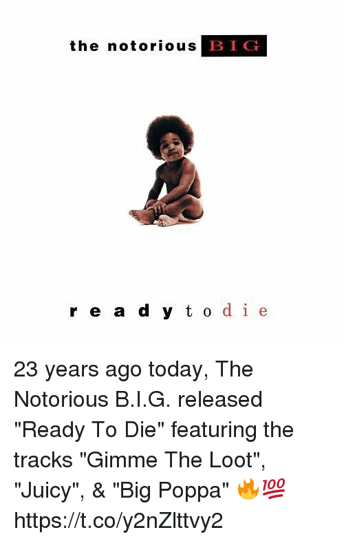 "Oing: the notorious  BIG  r e a d y t o de 23 years ago today, The Notorious B.I.G. released ""Ready To Die"" featuring the tracks ""Gimme The Loot"", ""Juicy"", & ""Big Poppa"" 🔥💯 https://t.co/y2nZlttvy2"