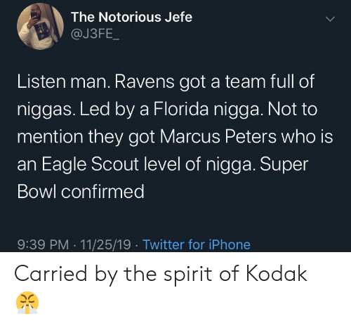 jefe: The Notorious Jefe  @J3FE_  Listen man. Ravens got a team full of  niggas. Led by a Florida nigga. Not to  mention they got Marcus Peters who is  an Eagle Scout level of nigga. Super  Bowl confirmed  9:39 PM 11/25/19 Twitter for iPhone Carried by the spirit of Kodak 😤
