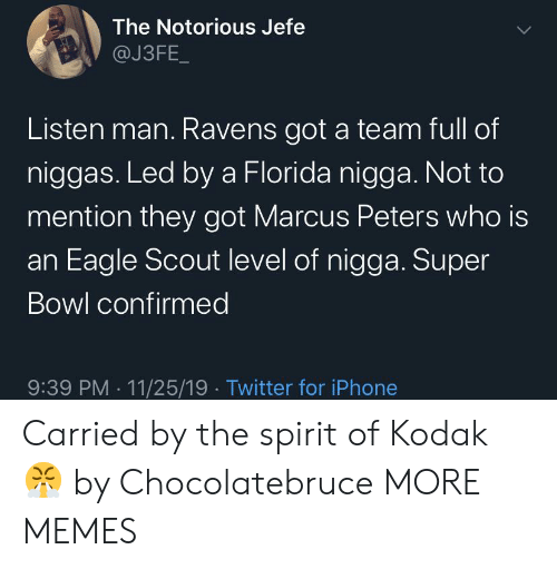 jefe: The Notorious Jefe  @J3FE_  Listen man. Ravens got a team full of  niggas. Led by a Florida nigga. Not to  mention they got Marcus Peters who is  an Eagle Scout level of nigga. Super  Bowl confirmed  9:39 PM 11/25/19 Twitter for iPhone Carried by the spirit of Kodak 😤 by Chocolatebruce MORE MEMES