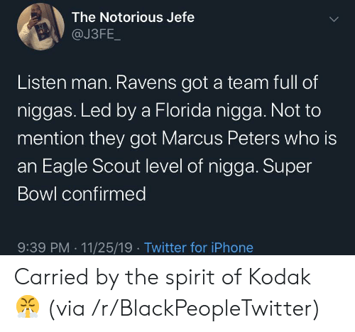jefe: The Notorious Jefe  @J3FE_  Listen man. Ravens got a team full of  niggas. Led by a Florida nigga. Not to  mention they got Marcus Peters who is  an Eagle Scout level of nigga. Super  Bowl confirmed  9:39 PM 11/25/19 Twitter for iPhone Carried by the spirit of Kodak 😤 (via /r/BlackPeopleTwitter)