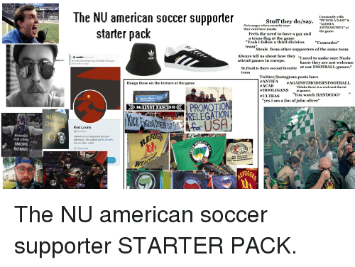 """Adidas, Ass, and Bad: The NU american soccer supporter  Constantly yells  """"PUNCH A NAZI"""" &  ALERTA  ANTIFASCISTA"""" at  the game.  Stuff they do/sr  Gets angry when security says  they cant have masks  starter pack  Feels the need to have a gay and  a trans flag at the game  """"Yeah i follow a third division""""Comrades""""  team  10  Steals from other supporters of the same team  Always tell us about how they """"i need to make sure Nazis  adidas  oh nc i feal so bad for the Nazi who got his ass Ecked. Fuck you uys  ermalink enbed suve give gold  attend games in europe.  know they are not welcome  at our FOOTBALL games.""""  St.Pauli is there second favorite  team  Twitter/Instagram posts have  #ANTI FA  #ACAB  #HOOLIGANS at games.  # ULTRAS  Hangs these on the terrace at the game  #AGAINSTMODERNFOOTBALL  at games. is a real nazi threat  """"You watch HANDEGG?""""  Thinks there is a real nazi threat  gainst Moderm  """"yes i am a fan of.john oliver""""  AGAINST FASCISM《  RELEGATION  Red Loons  @RedLoons  BANNED  FOR USING  SMOKE  BOMBS  Marxist soccer supporters group in  Minnesota. We support @MNUnitedFC  Soccer. Beer. Labor  O Minnesota  NO SEXISN  WE  FAS The NU american soccer supporter STARTER PACK."""