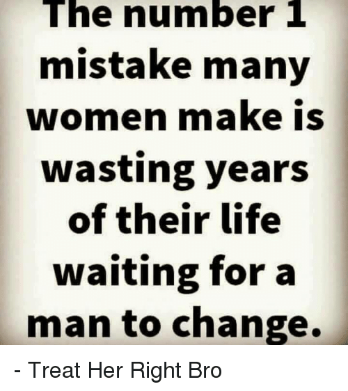 Life, Memes, and Women: The number 1  mistake many  women make is  wasting years  of their life  waiting for a  man to change. - Treat Her Right Bro