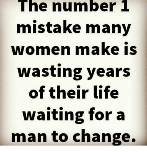 Life, Memes, and Women: The number 1  mistake many  women make is  wasting years  of their life  waiting for a  man to change.