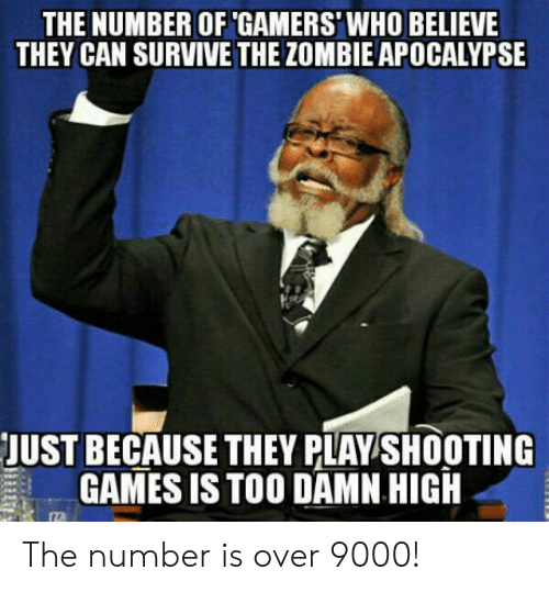 The Zombie Apocalypse: THE NUMBER OF GAMERS'WHO BELIEVE  THEY CAN SURVIVE THE ZOMBIE APOCALYPSE  JUST BECAUSE THEY PLAY SHOOTING  GAMES ISTOO DAMN HIGH The number is over 9000!