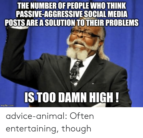 entertaining: THE NUMBER OF PEOPLE WHO THINK  PASSIVE-AGGRESSIVE SOCIAL MEDIA  POSTS ARE A SOLUTION TOTHEIR PROBLEMS  IS TOO DAMN HIGH!  imgflip.com advice-animal:  Often entertaining, though