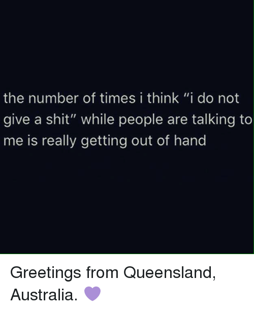 """I Think I Do: the number of times i think """"i do not  give a shit"""" while people are talking to  me is really getting out of hand Greetings from Queensland, Australia. 💜"""