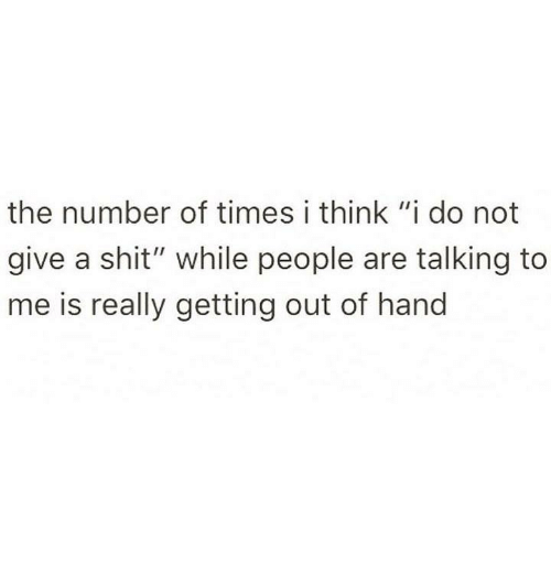 """I Think I Do: the number of times i think """"i do not  give a shit"""" while people are talking to  me is really getting out of hand"""