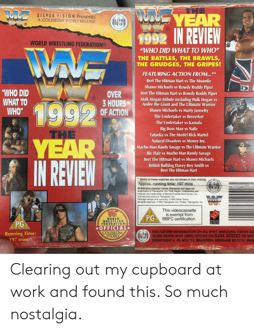 """Roddy Piper: THE  NUTVE YEAR  SILVER VISION Presents  A COLISEUM VIDEO RELEASE  SILVER  VISION  1992 IN REVIEW  WORLD WRESTLING FEDERATION®  WHO DID WHAT TO WHO""""  THE BATTLES, THE BRAWLS,  THE GRUDGES, THE GRIPES!  FEATURING ACTION FROM...  **  Bret The Hitman Hart vs The Mountie  Shawn Michaels vs Rowdy Roddy Piper  Bret The Hitman Hart vs Rowdy Roddy Piper  Hulk Hogan tribute including Hulk Hogan vs  Andre the Giant and The Ultimate Warrior  """"WHO DID  WHAT TO  WHO""""  OVER  3 HOURS  OF ACTION  1992  YEAR  IN REVIEW  Shawn Michaels vs  Marty Jannetty  The Undertaker vs Berzerker  The Undertaker  Vs Kamala  Big Boss Man vs Nailz  Tatanka vs The Model Rick Martel  THE  Natural Disasters vs Money Inc.  Macho Man Randy Savage vs The Ultimate Warrior  Ric Flair vs Macho Man Randy Savage  Bret The Hitman Hart vs Shawn Michaels  British Bulldog Davey Boy Smith vs  Bret The Hitman Hart  Some of these matches are not shown in their entirety  Approx. running time: 197 mins  SLVE  VISIO  All distinctive character names, likenesses and logos are  trademarks of Titansports, Inc. Hulk Hogan, Hulkamania and  Hulkster are trademarks of Marvel Entertainment Group, Inc.  licensed exclusively to Titansports, Inc  Package design and summary 1993 Silver Vision.  All rights reserved. ©1992 Titansports, Inc. Photos: Titansports, Inc.  This videocassette  is exempt from  PGBBFC certification.  OFC 888  REC BBFC  AFC BB  WORLD  WRESTLING  FEDERATION  88FC  DISTRUTION  REC B2E IO8S BBE  PG  OFFICIAL  COLISEUM  VIDEO  C BBFC 88FCD 1985 BBFC  FOR FURTHER INFORMATION ON ALL WWF WRESTLING VIDEOS CA  SILVER VISION wWF VIDEO HOTLINE ON 0344 302383 OR WRIT  NOISION  Running Time:  197 mins  SILVER  TM  DEPARTMENT V, PO BOX 111, BRACKNELL, BERKSHIRE RG 12 1LE, ENGI Clearing out my cupboard at work and found this. So much nostalgia."""