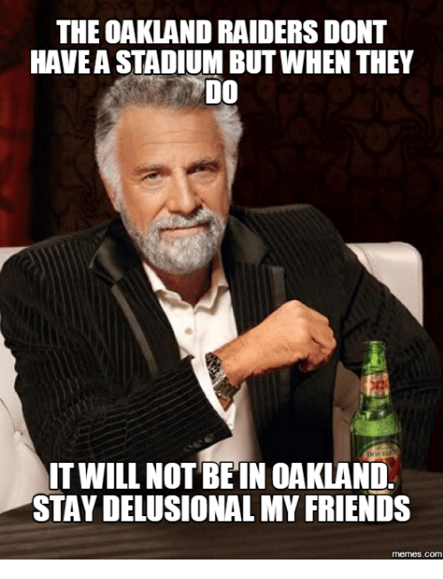 Delusional Meme: THE OAKLAND RAIDERS DONT  HAVEA STADIUM BUTWHEN THEY  DO  IT WILL NOT BEIN OAKLAND.  STAY DELUSIONAL MY FRIENDS  memes. COM