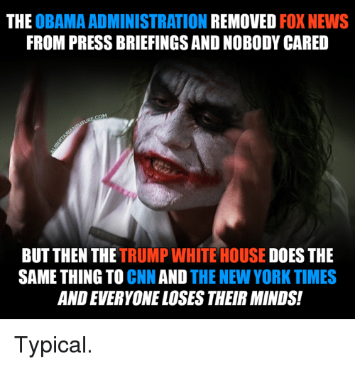 Memes, New York, and Fox News: THE  OBAMA ADMINISTRATION  REMOVED  FOX NEWS  FROM PRESSBRIEFINGSANDNOBODY CARED  BUT THEN THE  TRUMP WHITE HOUSE DOES THE  SAME THING TO CNN AND  THE NEW YORK TIMES  ANDEVERYONE LOSES THEIRMINDS! Typical.
