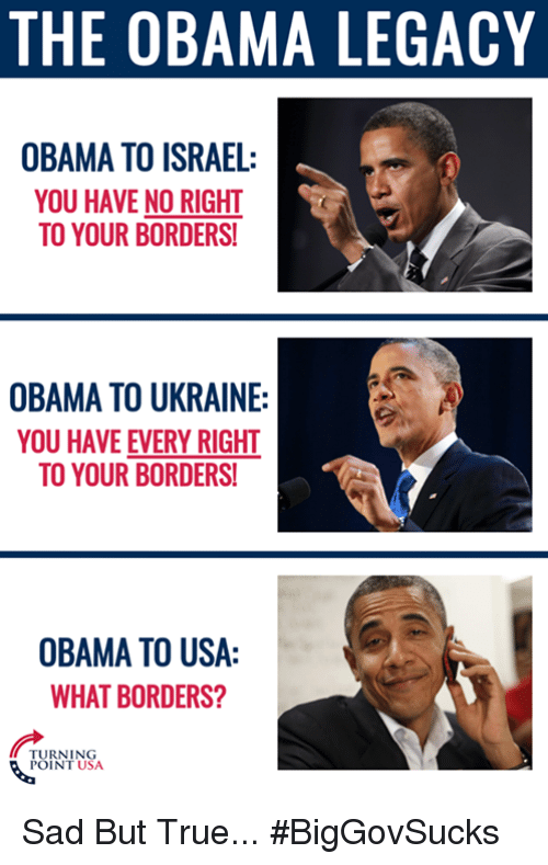 Obama Legacy: THE OBAMA LEGACY  OBAMA TO ISRAEL:  YOU HAVE NO RIGHT  TO YOUR BORDERS!  OBAMA TO UKRAINE:  YOU HAVE EVERY RIGHT  TO YOUR BORDERS!  OBAMA TO USA:  WHAT BORDERS?  TURNING  POINT USA. Sad But True... #BigGovSucks