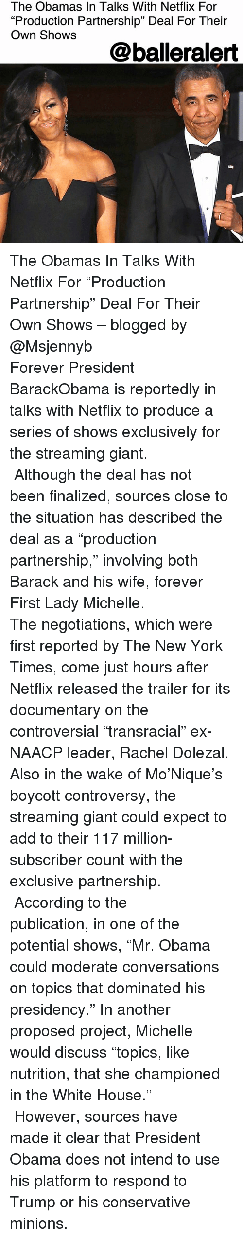 "The Obamas: The Obamas In Talks With Netflix For  ""Production Partnership"" Deal For Their  Own Shows  @balleralert The Obamas In Talks With Netflix For ""Production Partnership"" Deal For Their Own Shows – blogged by @Msjennyb ⠀⠀⠀⠀⠀⠀⠀⠀⠀ ⠀⠀⠀⠀⠀⠀⠀⠀⠀ Forever President BarackObama is reportedly in talks with Netflix to produce a series of shows exclusively for the streaming giant. ⠀⠀⠀⠀⠀⠀⠀⠀⠀ ⠀⠀⠀⠀⠀⠀⠀⠀⠀ Although the deal has not been finalized, sources close to the situation has described the deal as a ""production partnership,"" involving both Barack and his wife, forever First Lady Michelle. ⠀⠀⠀⠀⠀⠀⠀⠀⠀ ⠀⠀⠀⠀⠀⠀⠀⠀⠀ The negotiations, which were first reported by The New York Times, come just hours after Netflix released the trailer for its documentary on the controversial ""transracial"" ex-NAACP leader, Rachel Dolezal. Also in the wake of Mo'Nique's boycott controversy, the streaming giant could expect to add to their 117 million-subscriber count with the exclusive partnership. ⠀⠀⠀⠀⠀⠀⠀⠀⠀ ⠀⠀⠀⠀⠀⠀⠀⠀⠀ According to the publication, in one of the potential shows, ""Mr. Obama could moderate conversations on topics that dominated his presidency."" In another proposed project, Michelle would discuss ""topics, like nutrition, that she championed in the White House."" ⠀⠀⠀⠀⠀⠀⠀⠀⠀ ⠀⠀⠀⠀⠀⠀⠀⠀⠀ However, sources have made it clear that President Obama does not intend to use his platform to respond to Trump or his conservative minions."