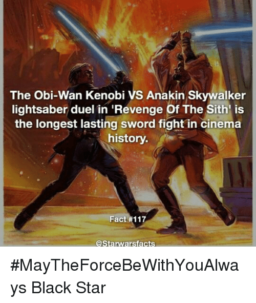 Anakin Skywalker, Lightsaber, and Memes: The Obi-Wan Kenobi VS Anakin Skywalker  lightsaber duel in Revenge of The Sith is  the longest lasting sword fight in cinema  history.  Fact #117  @Starwarsfacts #MayTheForceBeWithYouAlways   Black Star