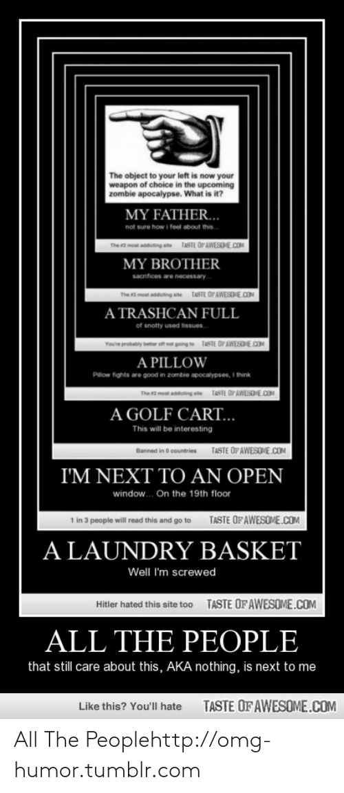 Laundry, Omg, and Tumblr: The object to your left is now your  weapon of choice in the upcoming  zombie apocalypse. What is it?  MY FATHER...  not sure how i feel about this  n on acting ste TASTE OIAWESOHE.COM  MY BROTHER  sacrifices are necessary  TASTE OP AWESOME.COM  The 2 moat addet  A TRASHCAN FULL  of snotty used tissues.  ing te TASTE OF AWESDE.COM  You're probaly bete e  A PILLOW  Pilow fights are good in zombie apocalypses, I think  TASTE OFAWESONE.COM  The  most addicting st  A GOLF CART...  This will be interesting  TASTE OP AWESOVE.COM  Banned in d countries  I'M NEXT TO AN OPEN  window. On the 19th floor  TASTE OF AWESOME.COM  1 in 3 people will read this and go to  A LAUNDRY BASKET  Well I'm screwed  TASTE OFAWESOME.COM  Hitler hated this site too  ALL THE PEOPLE  that still care about this, AKA nothing, is next to me  TASTE OF AWESOME.COM  Like this? You'll hate All The Peoplehttp://omg-humor.tumblr.com
