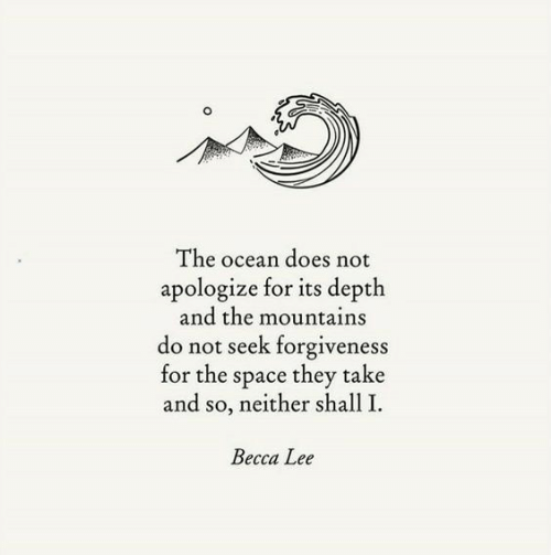 Becca: The ocean does not  apologize for its depth  and the mountains  do not seek forgiveness  for the space they take  and so, neither shall I.  Becca Lee