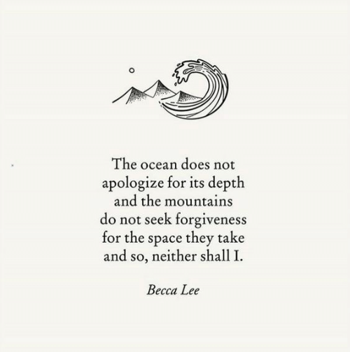 Becca: The ocean does not  apologize for its depth  and the mountains  do not seek forgiveness  for the space they take  and so, neither shall I  Becca Lee