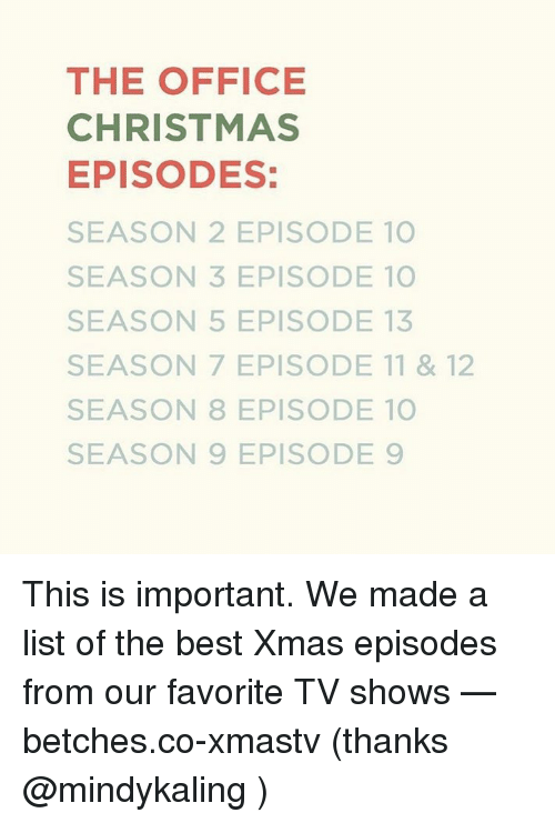 Season 7: THE OFFICE  CHRISTMAS  EPISODES:  SEASON 2 EPISODE 10  SEASON 3 EPISODE 10  SEASON 5 EPISODE 13  SEASON 7 EPISODE 11 & 12  SEASON 8 EPISODE 10  SEASON 9 EPISODE 9 This is important. We made a list of the best Xmas episodes from our favorite TV shows — betches.co-xmastv (thanks @mindykaling )