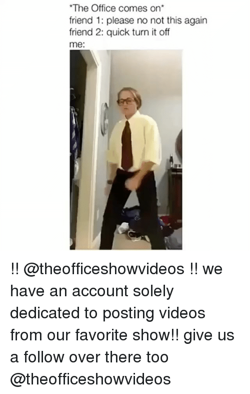 Not This Again: The Office comes on  friend 1: please no not this again  friend 2: quick turn it off  me: !! @theofficeshowvideos !! we have an account solely dedicated to posting videos from our favorite show!! give us a follow over there too @theofficeshowvideos