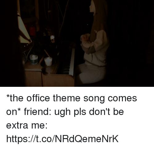 theme songs: *the office theme song comes on*   friend: ugh pls don't be extra   me: https://t.co/NRdQemeNrK