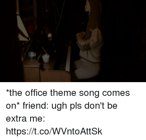 Funny, The Office, and Office: *the office theme song comes on*     friend: ugh pls don't be extra     me: https://t.co/WVntoAttSk